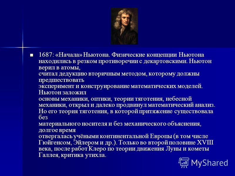1687: «Начала» Ньютона. Физические концепции Ньютона находились в резком противоречии с декартовскими. Ньютон верил в атомы, считал дедукцию вторичным методом, которому должны предшествовать эксперимент и конструирование математических моделей. Ньюто