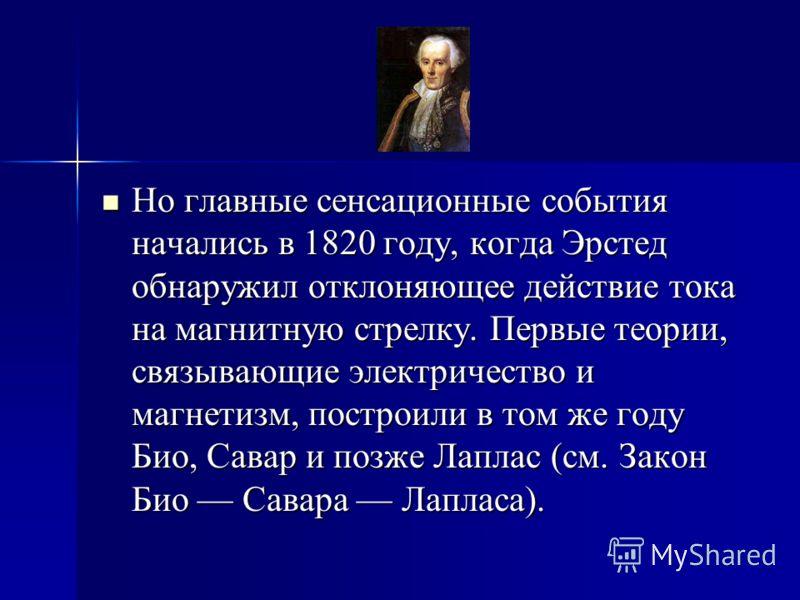 Но главные сенсационные события начались в 1820 году, когда Эрстед обнаружил отклоняющее действие тока на магнитную стрелку. Первые теории, связывающие электричество и магнетизм, построили в том же году Био, Савар и позже Лаплас (см. Закон Био Савара