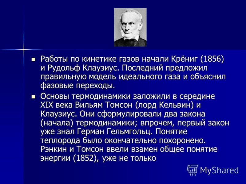 Работы по кинетике газов начали Крёниг (1856) и Рудольф Клаузиус. Последний предложил правильную модель идеального газа и объяснил фазовые переходы. Работы по кинетике газов начали Крёниг (1856) и Рудольф Клаузиус. Последний предложил правильную моде