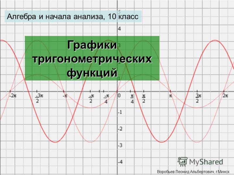 Алгебра и начала анализа, 10 класс Графики тригонометрических функций Воробьев Леонид Альбертович, г.Минск