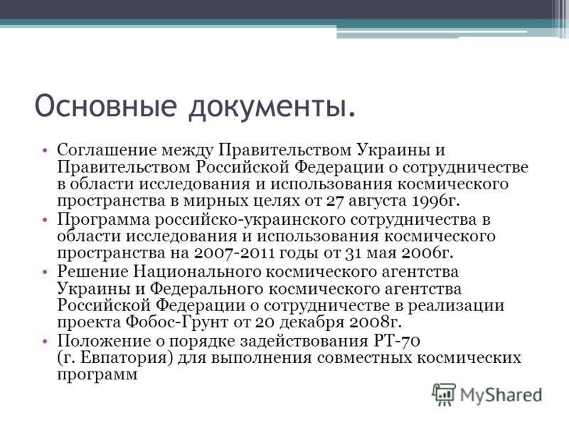 Основные документы. Соглашение между Правительством Украины и Правительством Российской Федерации о сотрудничестве в области исследования и использования космического пространства в мирных целях от 27 августа 1996г. Программа российско-украинского со