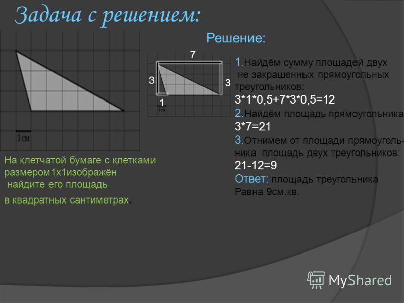 Задача с решением: Решение: 3 7 3 1 1.Найдём сумму площадей двух не закрашенных прямоугольных треугольников: 3*1*0,5+7*3*0,5=12 2. Найдём площадь прямоугольника: 3*7=21 3.Отнимем от площади прямоуголь- ника площадь двух треугольников: 21-12=9 Ответ: