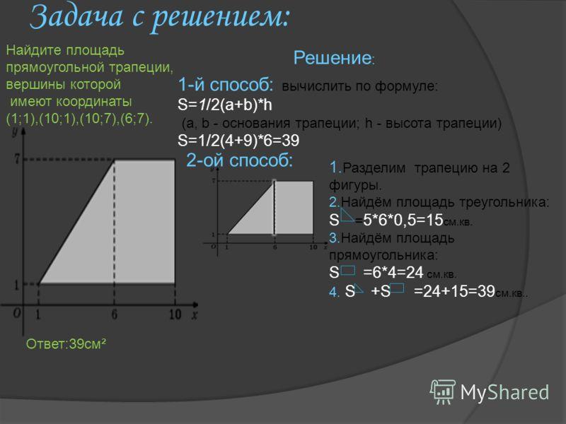 Задача с решением: Решение : 1-й способ: вычислить по формуле: S=1/2(a+b)*h (a, b - основания трапеции; h - высота трапеции) S=1/2(4+9)*6=39 2-ой способ: 1. Разделим трапецию на 2 фигуры. 2.Найдём площадь треугольника: S = 5*6*0,5=15 см.кв. 3.Найдём