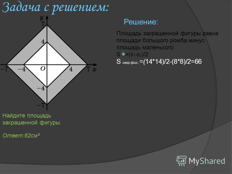 Задача с решением: Площадь закрашенной фигуры равна площади большого ромба минус площадь маленького: S =( d 1 * d 2 )/2 S закр.фиг.=(14*14)/2-(8*8)/2=66 Решение: Площадь квадрата равна Найдите площадь закрашенной фигуры. Ответ:62см²