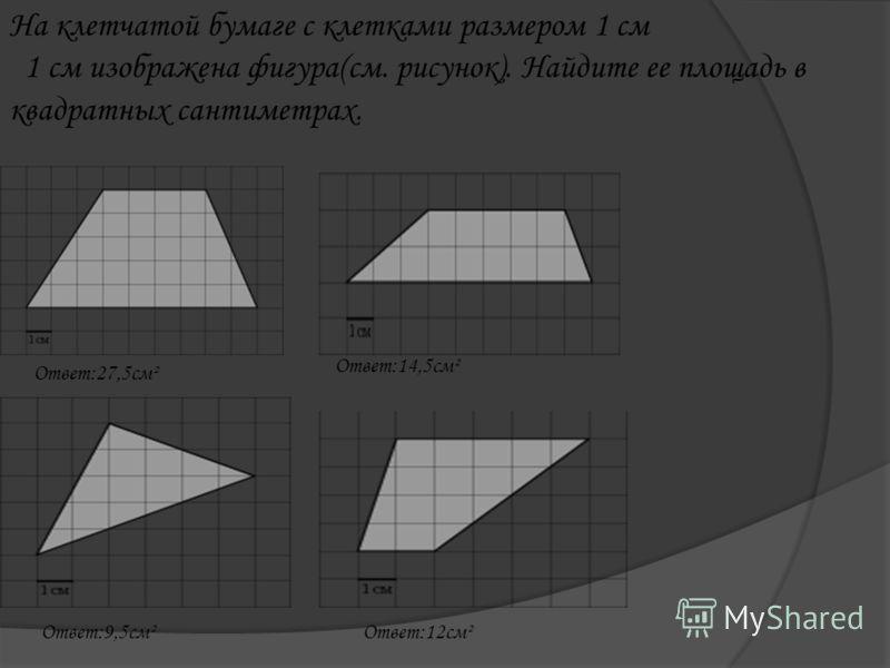 На клетчатой бумаге с клетками размером 1 см 1 см изображена фигура(см. рисунок). Найдите ее площадь в квадратных сантиметрах. Ответ:27,5см² Ответ:14,5см² Ответ:9,5см²Ответ:12см²