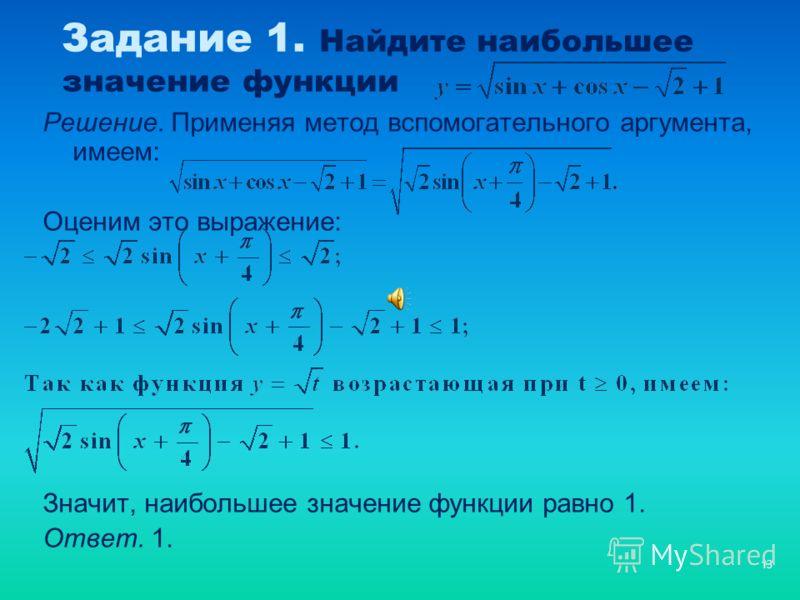 13 Задание 1. Найдите наибольшее значение функции Решение. Применяя метод вспомогательного аргумента, имеем: Оценим это выражение: Значит, наибольшее значение функции равно 1. Ответ. 1.