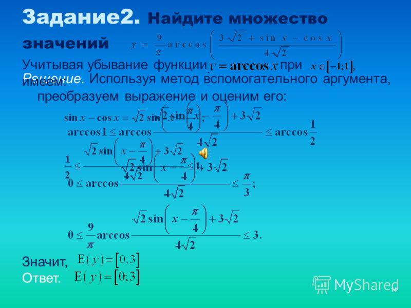 14 Задание2. Найдите множество значений Решение. Используя метод вспомогательного аргумента, преобразуем выражение и оценим его: Учитывая убывание функции при, имеем: Значит, Ответ.