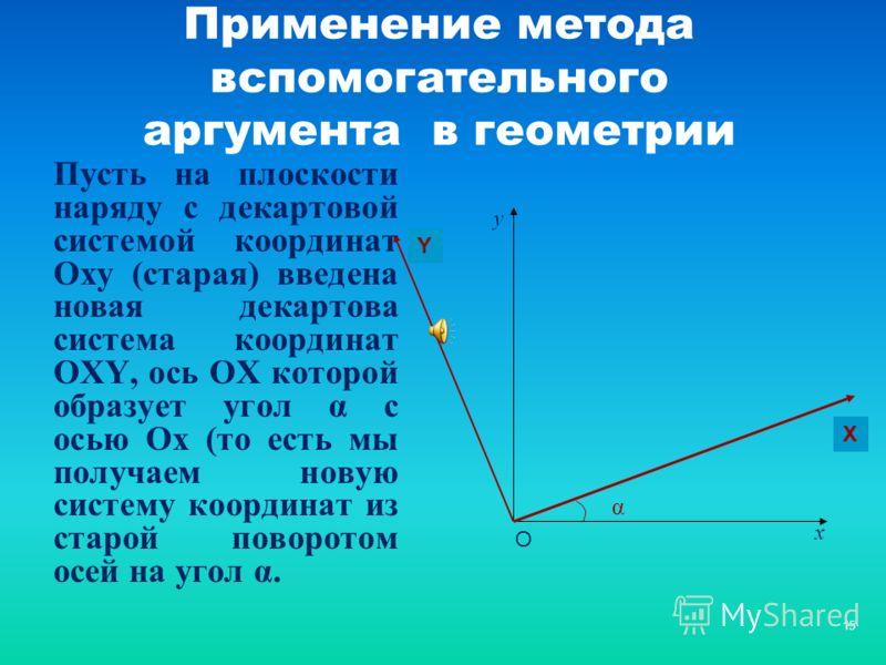 15 Применение метода вспомогательного аргумента в геометрии Пусть на плоскости наряду с декартовой системой координат Оху (старая) введена новая декартова система координат ОХY, ось ОХ которой образует угол α с осью Ох (то есть мы получаем новую сист