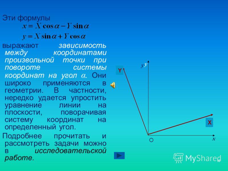 18 Эти формулы выражают зависимость между координатами произвольной точки при повороте системы координат на угол α. Они широко применяются в геометрии. В частности, нередко удается упростить уравнение линии на плоскости, поворачивая систему координат
