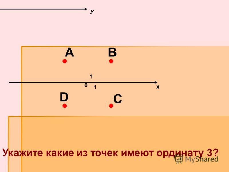 Х У 0 1 1 Укажите какие из точек имеют ординату 3? А D С В А и В