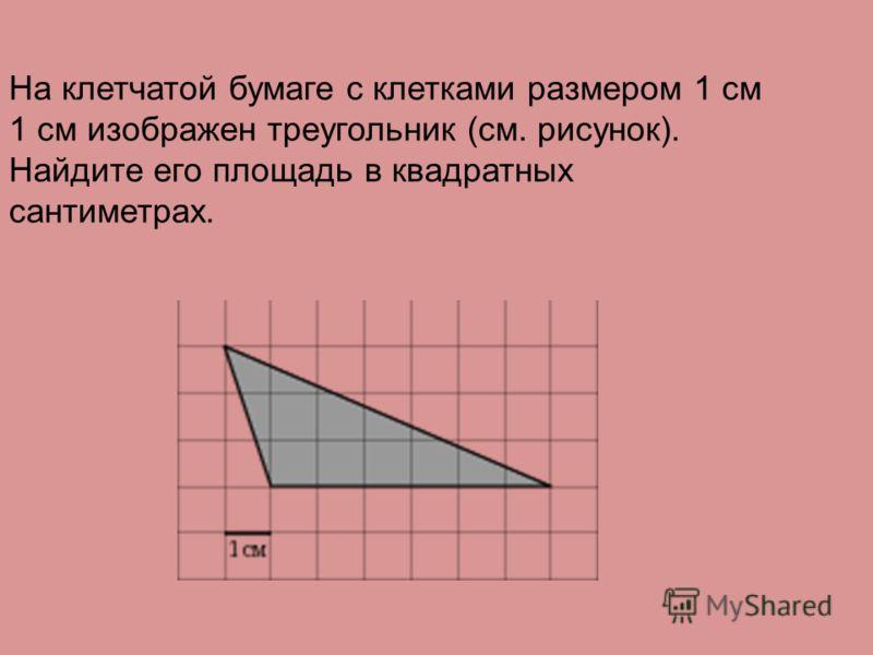 На клетчатой бумаге с клетками размером 1 см 1 см изображен треугольник (см. рисунок). Найдите его площадь в квадратных сантиметрах.