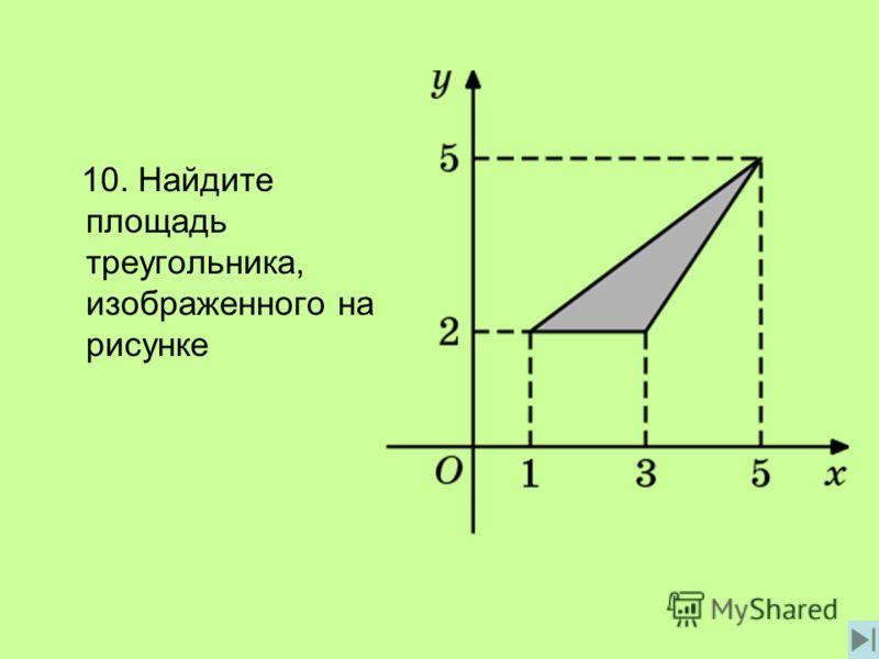 10. Найдите площадь треугольника, изображенного на рисунке