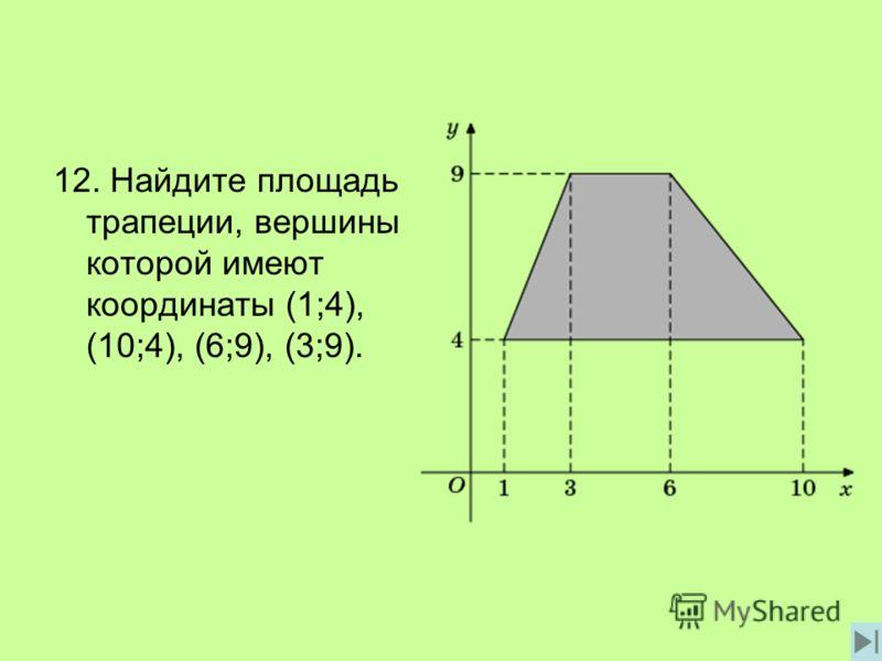 12. Найдите площадь трапеции, вершины которой имеют координаты (1;4), (10;4), (6;9), (3;9).