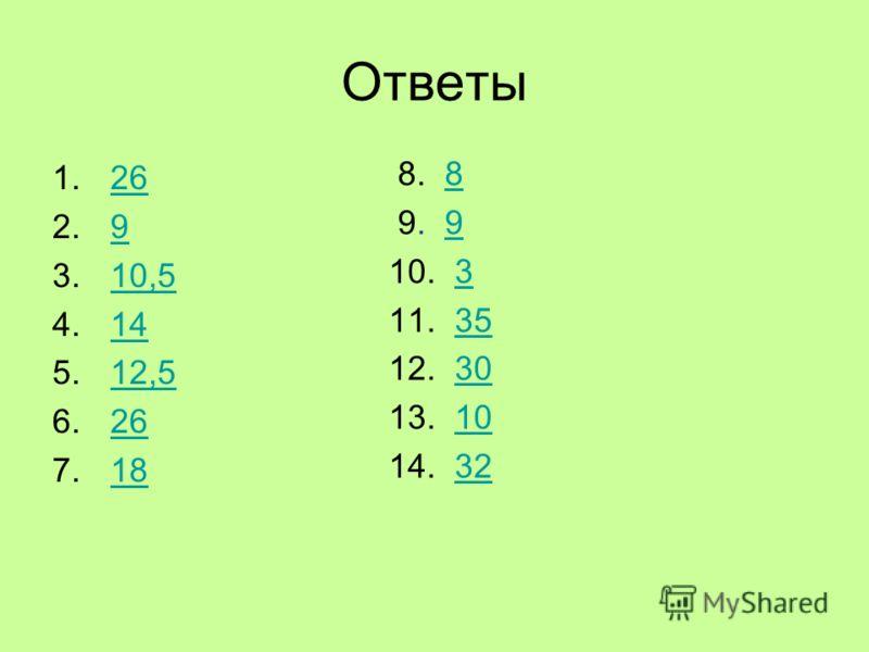 Ответы 1.2626 2.99 3.10,510,5 4.1414 5.12,512,5 6.2626 7.1818 8. 88 9. 99 10. 33 11. 3535 12. 3030 13. 1010 14. 3232