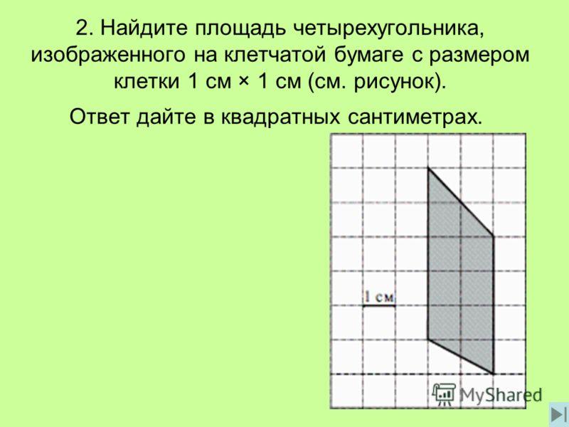 2. Найдите площадь четырехугольника, изображенного на клетчатой бумаге с размером клетки 1 см × 1 см (см. рисунок). Ответ дайте в квадратных сантиметрах.