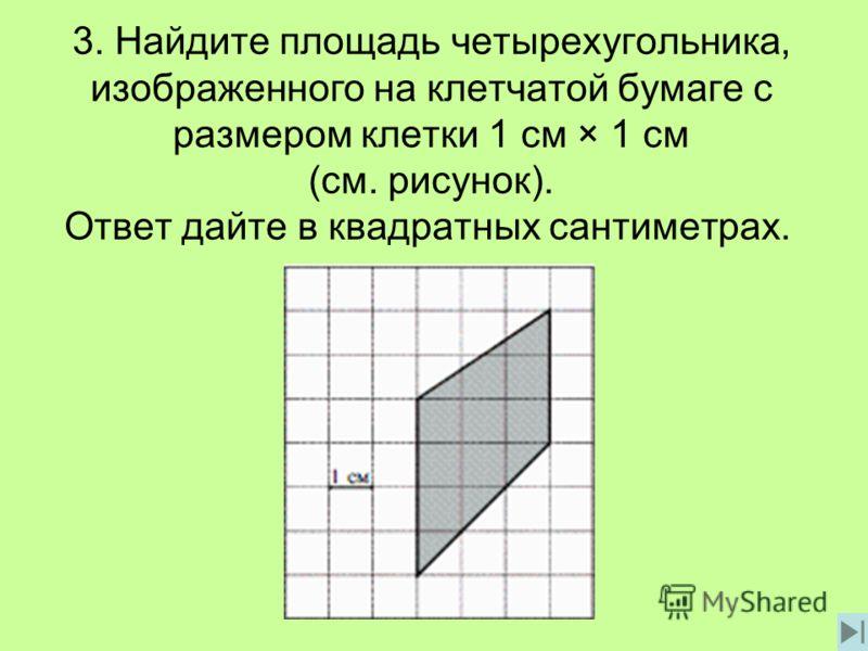 3. Найдите площадь четырехугольника, изображенного на клетчатой бумаге с размером клетки 1 см × 1 см (см. рисунок). Ответ дайте в квадратных сантиметрах.