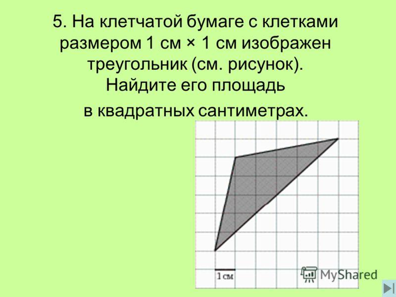 5. На клетчатой бумаге с клетками размером 1 см × 1 см изображен треугольник (см. рисунок). Найдите его площадь в квадратных сантиметрах.