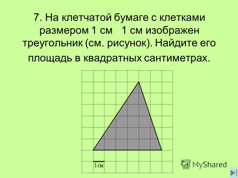 7. На клетчатой бумаге с клетками размером 1 см 1 см изображен треугольник (см. рисунок). Найдите его площадь в квадратных сантиметрах.