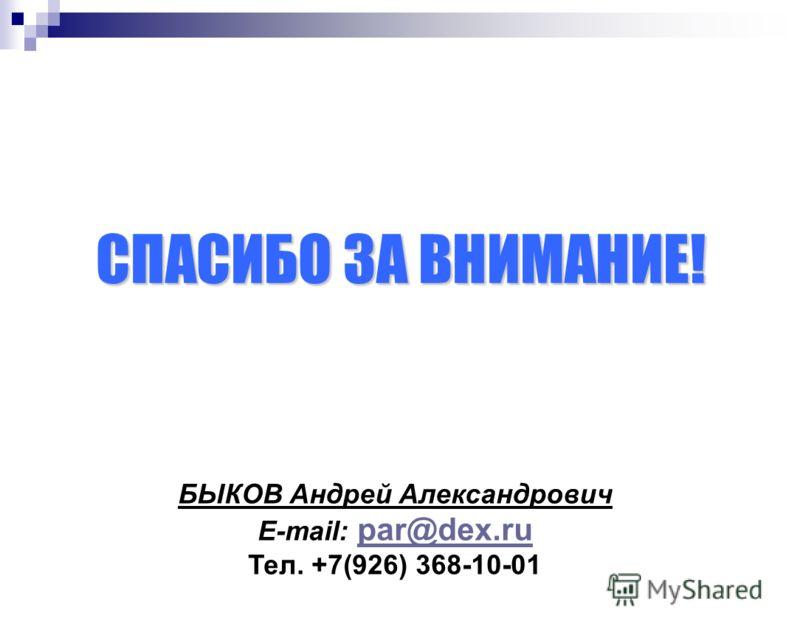 СПАСИБО ЗА ВНИМАНИЕ! БЫКОВ Aндрей Aлександрович E-mail: par@dex.ru par@dex.ru Тел. +7(926) 368-10-01
