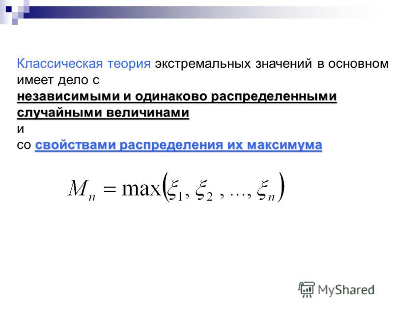 Классическая теория экстремальных значений в основном имеет дело с независимыми и одинаково распределенными случайными величинами и свойствами распределения их максимума со свойствами распределения их максимума