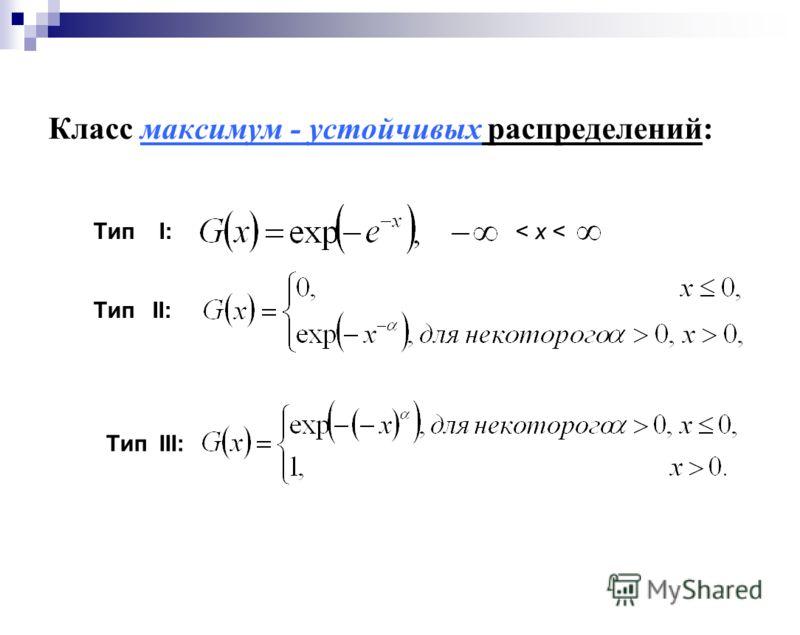 Класс максимум - устойчивых распределений: Тип I: < x < Тип II: Тип III: