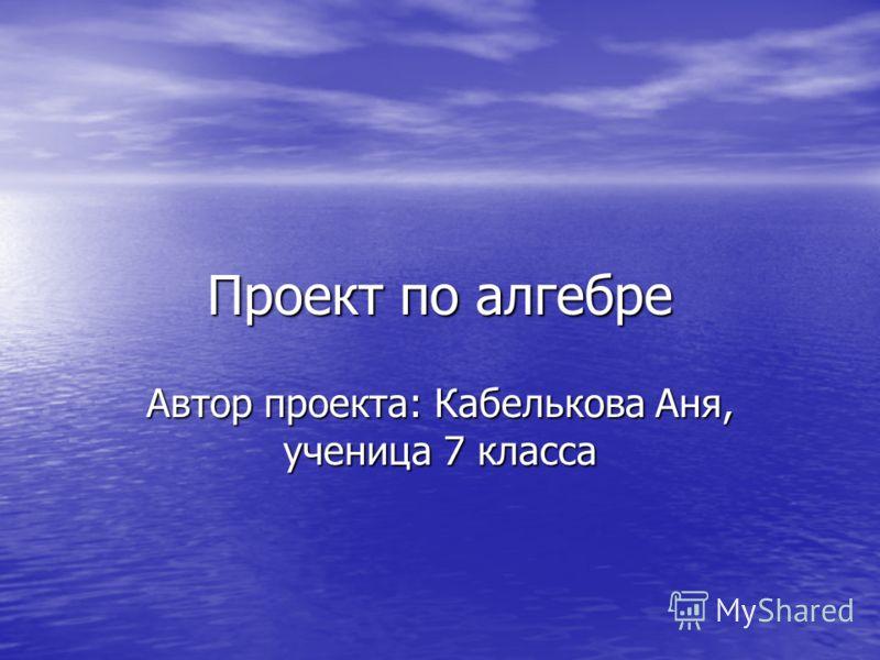 Проект по алгебре Автор проекта: Кабелькова Аня, ученица 7 класса