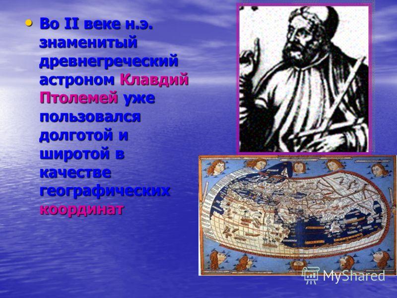 Во II веке н.э. знаменитый древнегреческий астроном Клавдий Птолемей уже пользовался долготой и широтой в качестве географических координат Во II веке н.э. знаменитый древнегреческий астроном Клавдий Птолемей уже пользовался долготой и широтой в каче