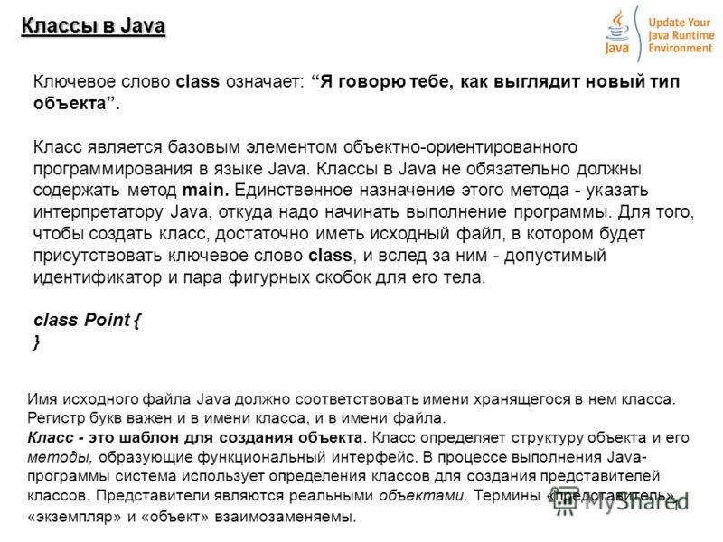 1 Классы в Java Ключевое слово class означает: Я говорю тебе, как выглядит новый тип объекта. Класс является базовым элементом объектно-ориентированного программирования в языке Java. Классы в Java не обязательно должны содержать метод main. Единстве