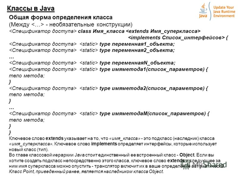 2 Классы в Java Общая форма определения класса (Между - необязательные конструкции) class Имя_класса { type переменная1_объекта; type переменная2_объекта; … type переменнаяN_объекта; type имяметода1(список_параметров) { тело метода; } type имяметода2