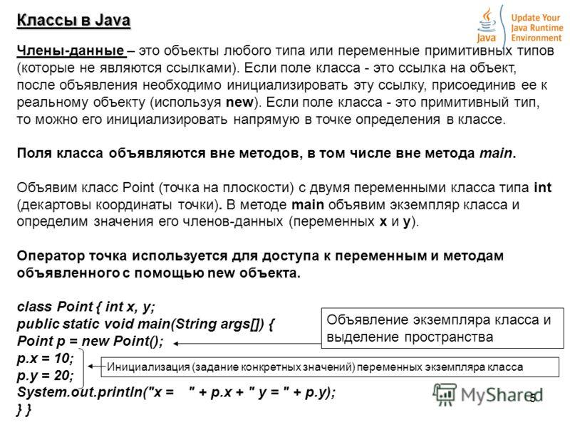 5 Классы в Java Члены-данные – это объекты любого типа или переменные примитивных типов (которые не являются ссылками). Если поле класса - это ссылка на объект, после объявления необходимо инициализировать эту ссылку, присоединив ее к реальному объек