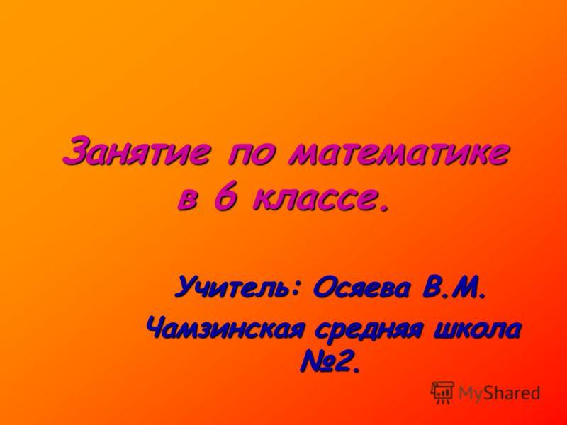 Занятие по математике в 6 классе. Учитель: Осяева В.М. Чамзинская средняя школа 2.