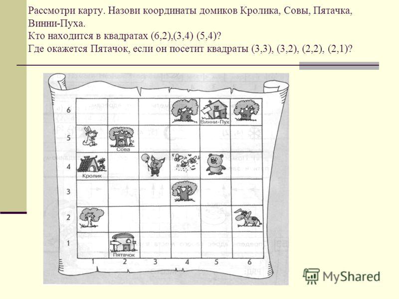 Рассмотри карту. Назови координаты домиков Кролика, Совы, Пятачка, Винни-Пуха. Кто находится в квадратах (6,2),(3,4) (5,4)? Где окажется Пятачок, если он посетит квадраты (3,3), (3,2), (2,2), (2,1)?