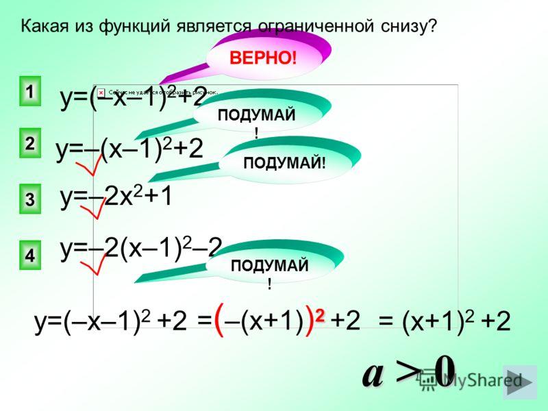 ВЕРНО! 1 2 4 3 Какая из функций является ограниченной снизу? у=(–х–1) 2 +2 у=–2х 2 +1 у=–2(х–1) 2 –2 ПОДУМАЙ ! у=–(х–1) 2 +2 у=(–х–1) 2 +2 2 = ( –(х+1) ) 2 +2 = (х+1) 2 +2 a> 0 a > 0