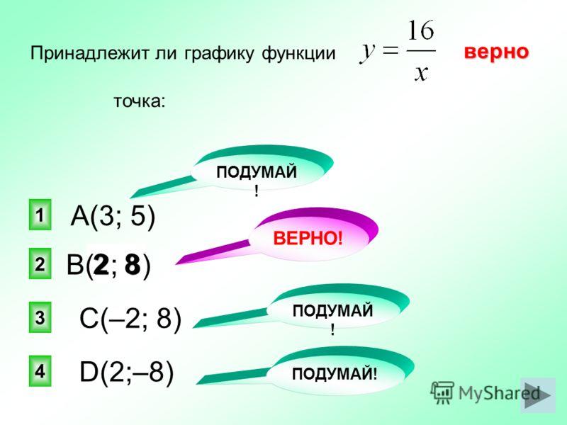 82 верно 2 1 3 4 Принадлежит ли графику функции точка: А(3; 5) С(–2; 8) D(2;–8) ПОДУМАЙ ! ВЕРНО! ПОДУМАЙ ! В(2; 8)