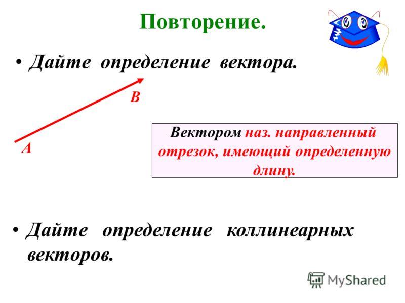 Повторение. Дайте определение вектора. А В Вектором наз. направленный отрезок, имеющий определенную длину. Дайте определение коллинеарных векторов.