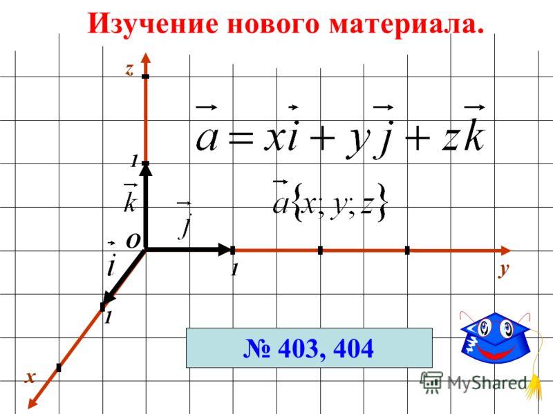 Изучение нового материала. x y 1 1 1 О z 403, 404