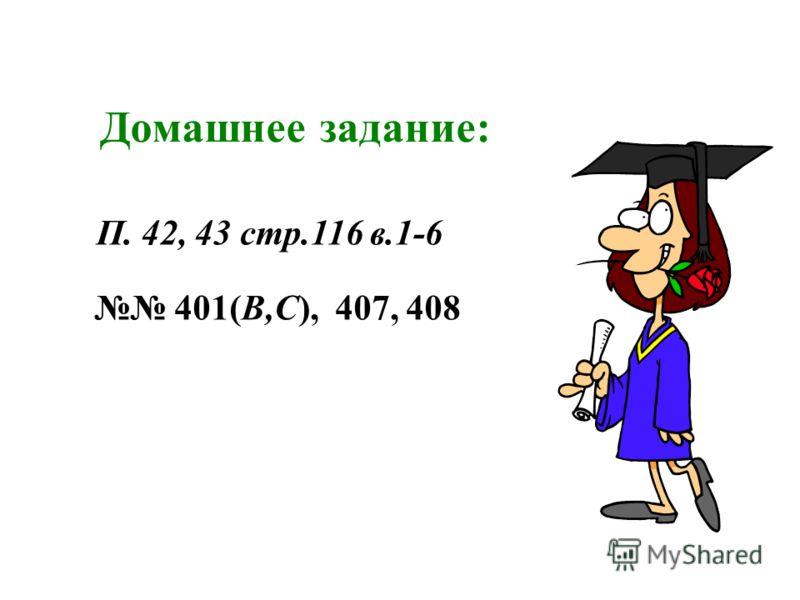 Домашнее задание: 401(В,С), 407, 408 П. 42, 43 стр.116 в.1-6