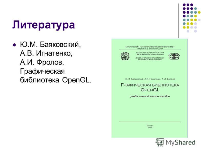 Литература Ю.М. Баяковский, А.В. Игнатенко, А.И. Фролов. Графическая библиотека OpenGL.