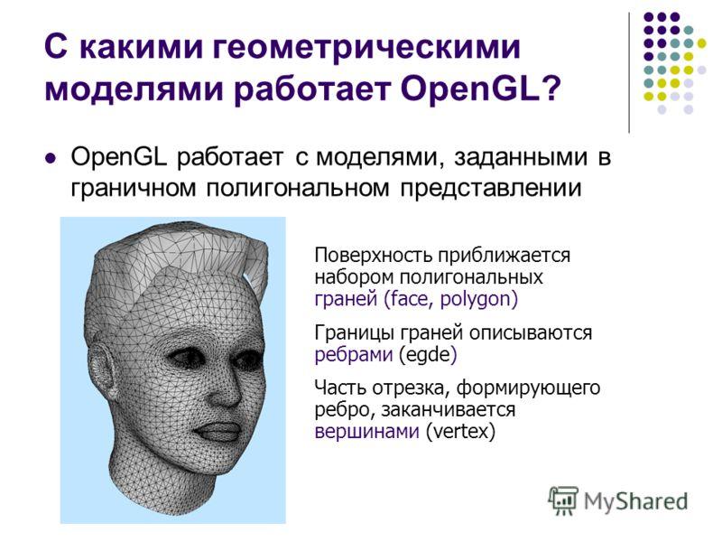 С какими геометрическими моделями работает OpenGL? OpenGL работает с моделями, заданными в граничном полигональном представлении Поверхность приближается набором полигональных граней (face, polygon) Границы граней описываются ребрами (egde) Часть отр