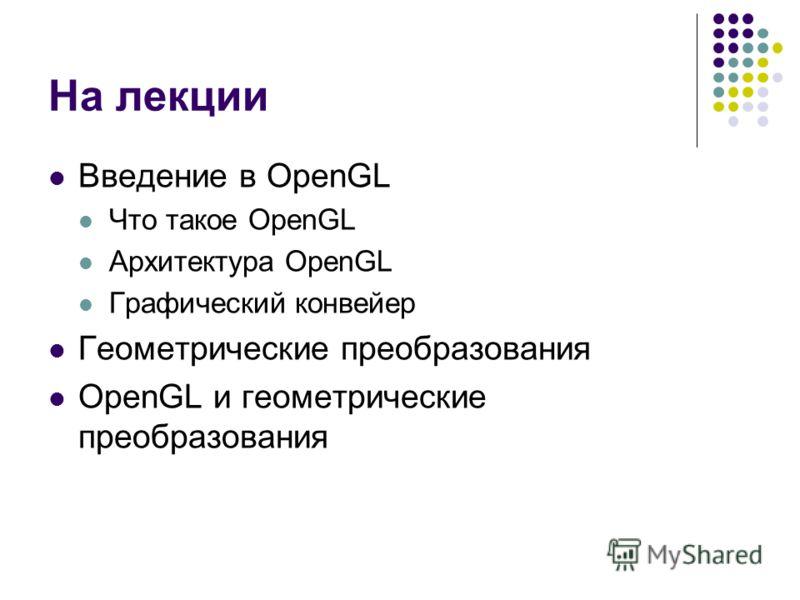 На лекции Введение в OpenGL Что такое OpenGL Архитектура OpenGL Графический конвейер Геометрические преобразования OpenGL и геометрические преобразования