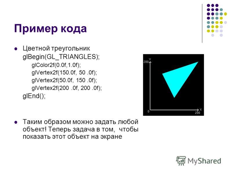 Пример кода Цветной треугольник glBegin(GL_TRIANGLES); glColor2f(0.0f,1.0f); glVertex2f(150.0f, 50.0f); glVertex2f(50.0f, 150.0f); glVertex2f(200.0f, 200.0f); glEnd(); Таким образом можно задать любой объект! Теперь задача в том, чтобы показать этот