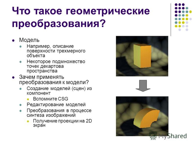 Что такое геометрические преобразования? Модель Например, описание поверхности трехмерного объекта Некоторое подмножество точек декартова пространства Зачем применять преобразования к модели? Создание моделей (сцен) из компонент Вспомните CSG Редакти