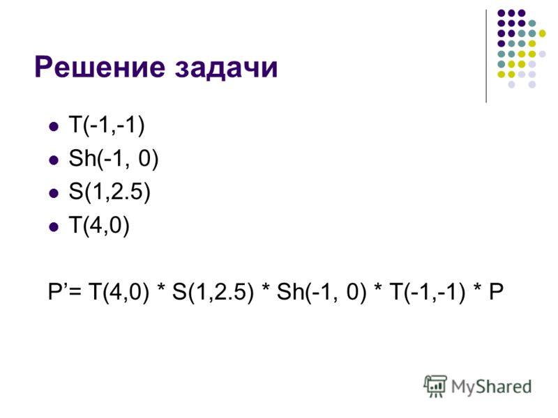 Решение задачи T(-1,-1) Sh(-1, 0) S(1,2.5) T(4,0) P= T(4,0) * S(1,2.5) * Sh(-1, 0) * T(-1,-1) * P