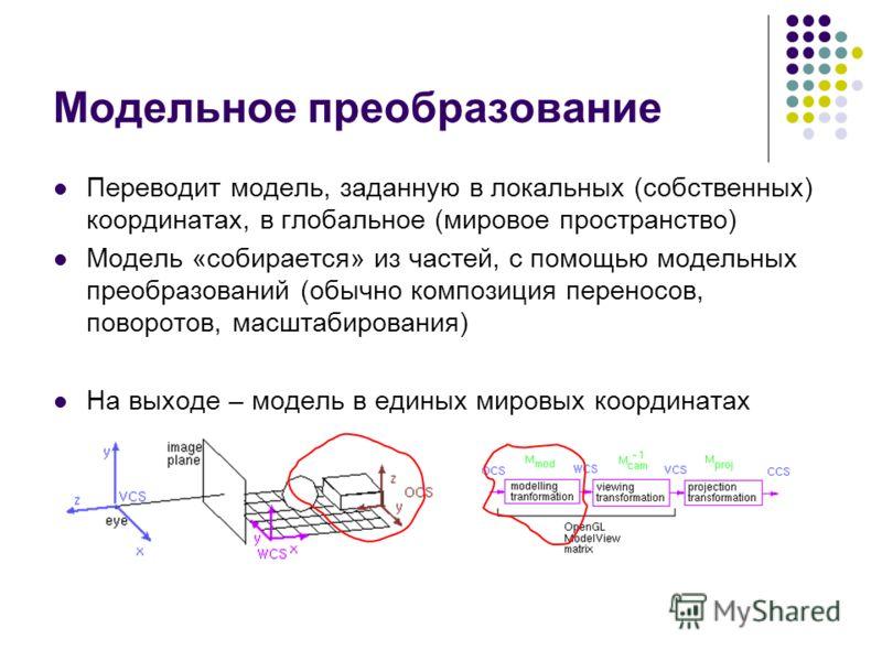 Модельное преобразование Переводит модель, заданную в локальных (собственных) координатах, в глобальное (мировое пространство) Модель «собирается» из частей, с помощью модельных преобразований (обычно композиция переносов, поворотов, масштабирования)