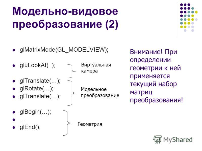 Модельно-видовое преобразование (2) glMatrixMode(GL_MODELVIEW); gluLookAt(..); glTranslate(…); glRotate(…); glTranslate(…); glBegin(…); … glEnd(); Виртуальная камера Модельное преобразование Геометрия Внимание! При определении геометрии к ней применя