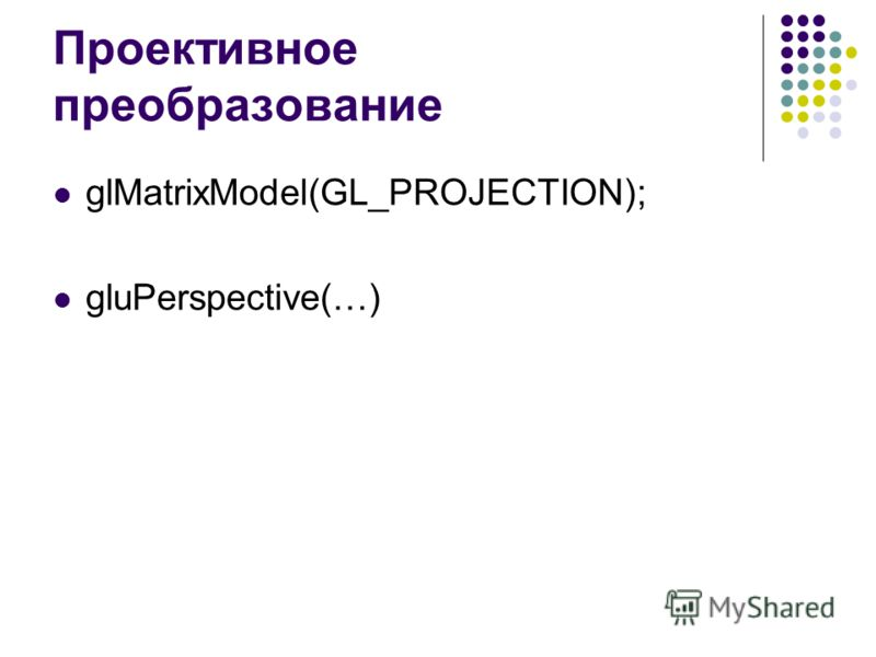 Проективное преобразование glMatrixModel(GL_PROJECTION); gluPerspective(…)