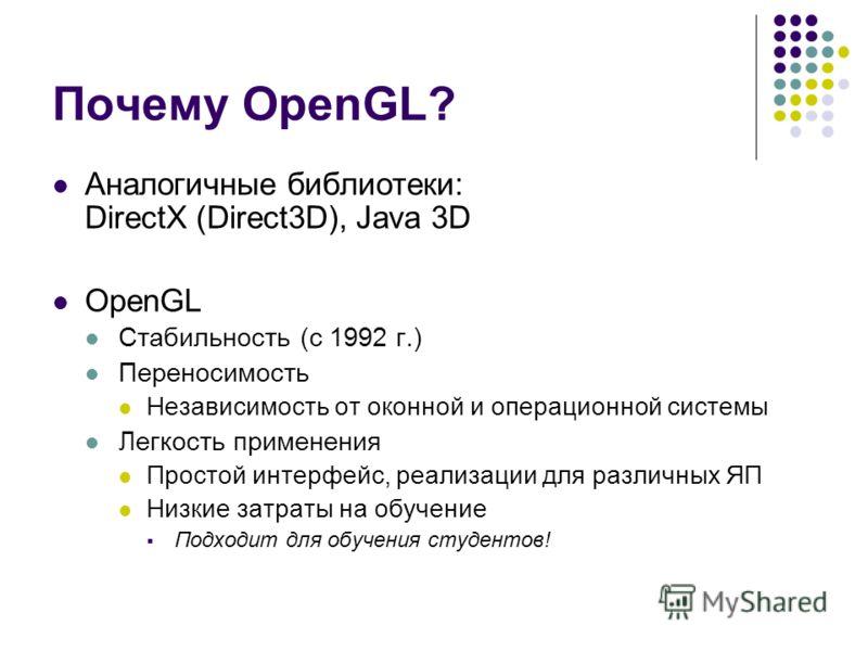 Почему OpenGL? Аналогичные библиотеки: DirectX (Direct3D), Java 3D OpenGL Стабильность (с 1992 г.) Переносимость Независимость от оконной и операционной системы Легкость применения Простой интерфейс, реализации для различных ЯП Низкие затраты на обуч