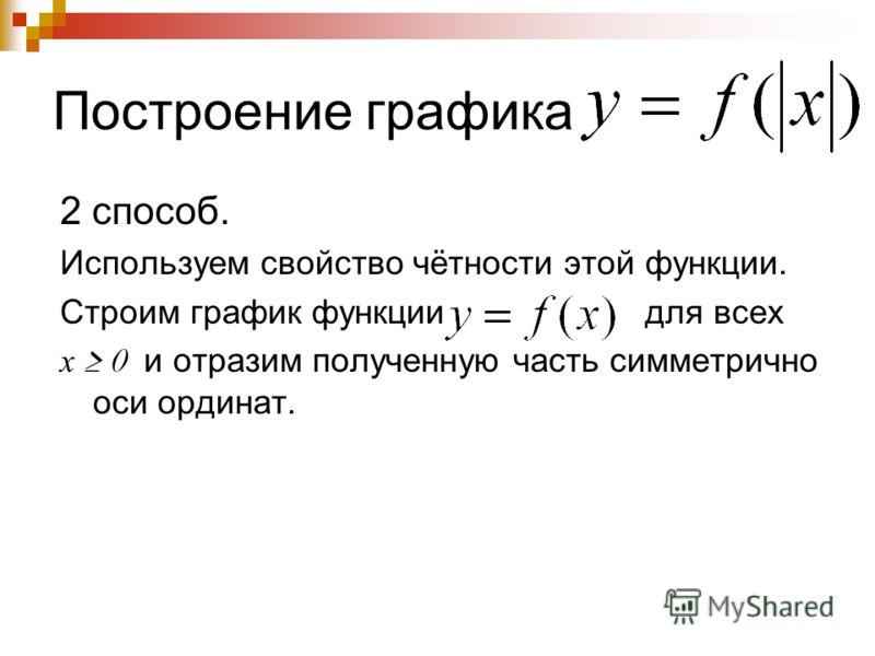 Построение графика 2 способ. Используем свойство чётности этой функции. Строим график функции для всех х 0 и отразим полученную часть симметрично оси ординат.