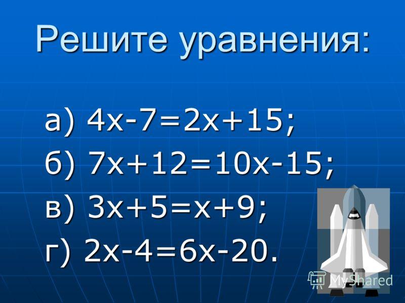 Решите уравнения: а) 4x-7=2x+15; б) 7x+12=10x-15; в) 3x+5=x+9; г) 2x-4=6x-20.