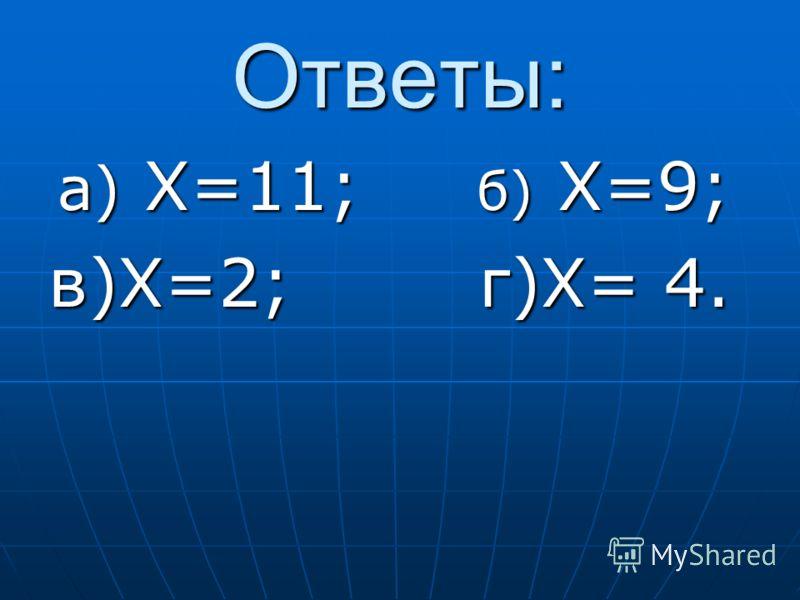 Ответы: а) X=11; б) X=9; а) X=11; б) X=9; в)X=2; г)X= 4.